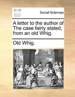 A Letter To The Author Of The Case Fairly Stated, From An Old Whig. - Old Whig.