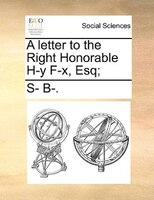 A Letter To The Right Honorable H-y F-x, Esq; - S- B-.