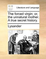 The Forced Virgin; Or, The Unnatural Mother. A True Secret History. - Lysander