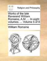 Works Of The Late Reverend William Romaine, A.m. ... In Eight Volumes. ...  Volume 5 Of 8 - William Romaine