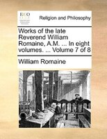 Works Of The Late Reverend William Romaine, A.m. ... In Eight Volumes. ...  Volume 7 Of 8 - William Romaine