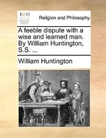 A Feeble Dispute With A Wise And Learned Man. By William Huntington, S.s. ...