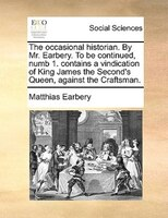 The Occasional Historian. By Mr. Earbery. To Be Continued, Numb 1. Contains A Vindication Of King James The Second's
