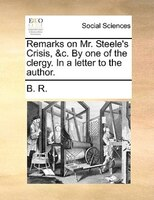 Remarks On Mr. Steele's Crisis, &c. By One Of The Clergy. In A Letter To The Author. - B. R.