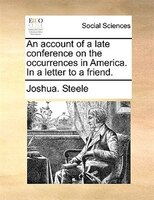 An Account Of A Late Conference On The Occurrences In America. In A Letter To A Friend. - Joshua. Steele