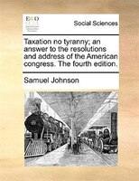 Taxation No Tyranny; An Answer To The Resolutions And Address Of The American Congress. The Fourth Edition. - Samuel Johnson