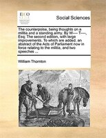 The Counterpoise, Being Thoughts On A Militia And A Standing Army. By W---- T----, Esq; The Second Edition, With Large Improvement - William Thornton
