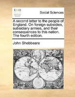 A Second Letter To The People Of England. On Foreign Subsidies, Subsidiary Armies, And Their Consequences To This Nation. The Four - John Shebbeare