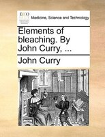 Elements Of Bleaching. By John Curry, ... - John Curry