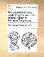 The Celestial Divorce: Made English From The Original Italian Of Ferrante Pallavicino.