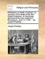 Reflections On Death. A Sermon, On Occasion Of The Death Of The Rev. Robert Robinson, Of Cambridge, Delivered At The New Meeting I - Joseph Priestley