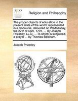 The Proper Objects Of Education In The Present State Of The World: Represented In A Discourse, Delivered On Wednesday, The 27th Of - Joseph Priestley