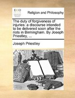 The Duty Of Forgiveness Of Injuries: A Discourse Intended To Be Delivered Soon After The Riots In Birmingham. By Joseph Priestley, - Joseph Priestley