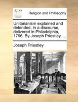 Unitarianism Explained And Defended, In A Discourse, Delivered In Philadelphia, 1796. By Joseph Priestley, ... - Joseph Priestley