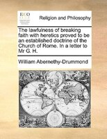 The Lawfulness Of Breaking Faith With Heretics Proved To Be An Established Doctrine Of The Church Of Rome. In A Letter To Mr G. H. - William Abernethy-drummond