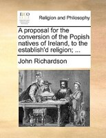 A Proposal For The Conversion Of The Popish Natives Of Ireland, To The Establish'd Religion; ... - John Richardson