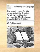The Lover's Opera. As It Is Performed At The Theatre-royal, By His Majesty's Servants. By Mr. Chetwood, Prompter