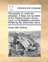 The Quacks: Or, Love's The Physician. A Farce. As It Is Acted At The Theatre-royal In Drury-lane, By His Majest - Owen Mac Swinny
