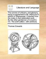 The Canons Of Criticism, And Glossary, Being A Supplement To Mr. Warburton's Edition Of Shakespear. Collected From The - Thomas Edwards