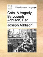 Cato. A Tragedy. By Joseph Addison, Esq. - Joseph Addison