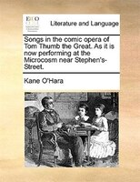 Songs In The Comic Opera Of Tom Thumb The Great. As It Is Now Performing At The Microcosm Near Stephen's-street. - Kane O'Hara