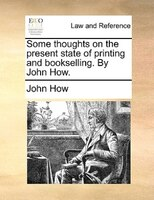 Some Thoughts On The Present State Of Printing And Bookselling. By John How.
