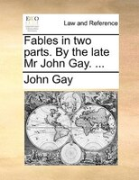 Fables In Two Parts. By The Late Mr John Gay. ... - John Gay