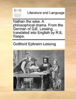 Nathan The Wise. A Philosophical Drama. From The German Of G.e. Lessing, ... Translated Into English By R.e. Raspe. - Gotthold Ephraim Lessing