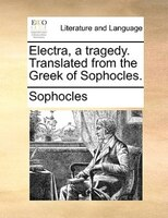 Electra, A Tragedy. Translated From The Greek Of Sophocles. - Sophocles