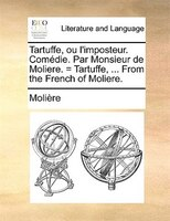Tartuffe, Ou L'imposteur. Comédie. Par Monsieur De Moliere. = Tartuffe, ... From The French Of Moliere. - Molière
