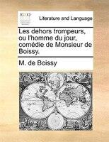 Les Dehors Trompeurs, Ou L'homme Du Jour, Comédie De Monsieur De Boissy. - M. De Boissy