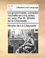 La Gouvernante, Comédie Nouvelle En Cinq Actes, En Vers. Par M. Nivelle De La Chaussée, ... - Nivelle De La Chaussée