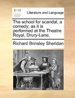 The School For Scandal, A Comedy; As It Is Performed At The Theatre Royal, Drury-lane. - Richard Brinsley Sheridan