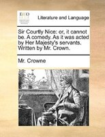 Sir Courtly Nice: Or, It Cannot Be. A Comedy. As It Was Acted By Her Majesty's Servants. Written By Mr. Crown. - Mr. Crowne