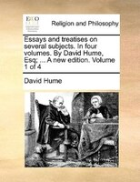Essays And Treatises On Several Subjects. In Four Volumes. By David Hume, Esq; ... A New Edition. Volume 1 Of 4 - David Hume