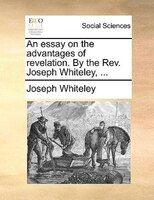 An Essay On The Advantages Of Revelation. By The Rev. Joseph Whiteley, ... - Joseph Whiteley