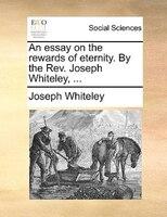 An Essay On The Rewards Of Eternity. By The Rev. Joseph Whiteley, ... - Joseph Whiteley