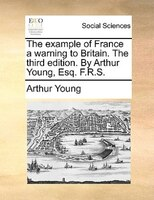 The Example Of France A Warning To Britain. The Third Edition. By Arthur Young, Esq. F.r.s. - Arthur Young