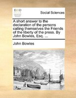A Short Answer To The Declaration Of The Persons Calling Themselves The Friends Of The Liberty Of The Press. By John Bowles, Esq. - John Bowles