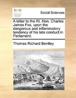 A Letter To The Rt. Hon. Charles James Fox, Upon The Dangerous And Inflammatory Tendency Of His Late Conduct In Parliament. - Thomas Richard Bentley