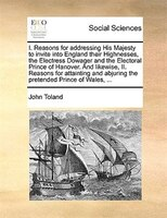I. Reasons For Addressing His Majesty To Invite Into England Their Highnesses, The Electress Dowager And The Electoral Prince Of H - John Toland