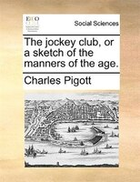 The Jockey Club, Or A Sketch Of The Manners Of The Age. - Charles Pigott