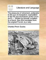 The Pleasures Of Retirement, Preferable To The Joys Of Dissipation; Exemplified In The Life And Adventures Of The Count De B----. - Charles Pinot- Duclos