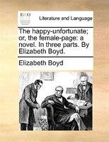 The Happy-unfortunate; Or, The Female-page: A Novel. In Three Parts. By Elizabeth Boyd. - Elizabeth Boyd