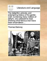 The Delightful, Princely, And Entertaining History Of The Gentle-craft. Containing Many Matters Of Delight, Very Pleasant To Read. - Thomas Deloney