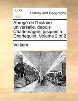 Abregé De L'histoire Universelle, Depuis Charlemagne, Jusques À Charlequint.  Volume 2 Of 2 - Voltaire