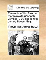 The Maid Of The Farm; Or Memoirs Of Susannah James: ... By Theophilus James Bacon, Esq. - Theophilus James Bacon