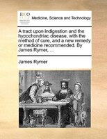 A Tract Upon Indigestion And The Hypochondriac Disease, With The Method Of Cure, And A New Remedy Or Medicine Recommended. By Jame - James Rymer