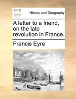 A Letter To A Friend, On The Late Revolution In France. - Francis Eyre
