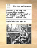 Memoirs Of The Year Two Thousand Five Hundred. Translated From The French By W. Hooper, M.d. In Two Volumes. ...  Volume 1 Of 2 - Louis Sébastien Mercier